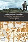 Mexicos Indigenous Communities: Their Lands and Histories, 1500-2010 (Mesoamerican Worlds: From the Olmecs to the Danzan
