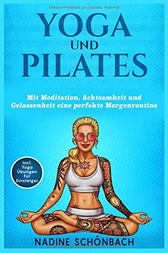 Yoga und Pilates: Mit Meditation, Achtsamkeit und Gelassenheit eine perfekte Morgenroutine por Nadine Schönbach