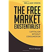 The Free Market Existentialist: Capitalism Without Consumerism by William Irwin (2015-10-16)