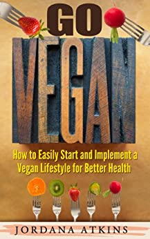 Vegan Guide: Go Vegan - How to Easily Start and Implement a Vegan Lifestyle for Better Health (Vegan, Vegan Diet, Vegan Guide, Nutrition, Heart Healthy, Health and Fitness) (English Edition) von [Atkins, Jordana]