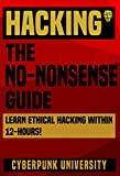 HACKING: THE NO-NONSENSE GUIDE: Learn Ethical Hacking Within 12 Hours! (Including FREE Pro Hacking Tips Infographic) (Cyberpunk Programming Series)
