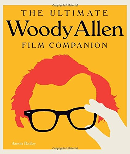 The Complete Woody Allen: Everything You Always Wanted to Know About Woody Allen Movies * But Were Afraid to Ask