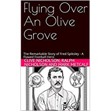 Flying Over An Olive Grove: The Remarkable Story of Fred Spiksley - A Flawed Football Hero (English Edition)