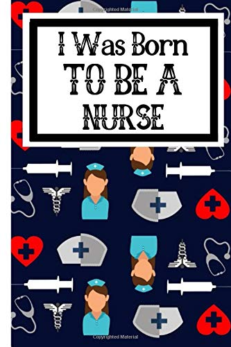 I Was Born To Be A Nurse: Useful Nursing Students Notebook For All Nurses In Training - Cna Training
