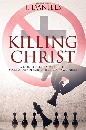 Killing Christ: A Former Christian's Guide to Debating Theists (And Winning) por J Daniels