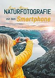 Naturfotografie mit dem Smartphone: 98 kreative Tipps und Tricks für passionierte Hobbyfotografen