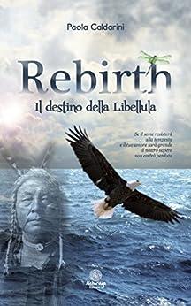 REBIRTH, IL DESTINO DELLA LIBELLULA (I Quarzi Rosa) di [Caldarini, Paola]