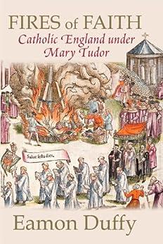 Fires of Faith: Catholic England under Mary Tudor by [Duffy, Eamon]