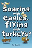 Soaring with Eagles, Flying with Turkeys?: An inspirational journey of travel and adventure, helping others across the world by Phil Beswick (2013-01-17)