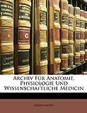 Archiv für Anatomie, Physiologie und wissenschaftliche Medicin in Verbindung mit mehreren gelehrten.