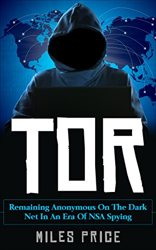 Tor: Remaining Anonymous On The Dark Net In An Era Of NSA Spying (English Edition)