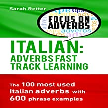 Italian: Adverbs Fast Track Learning: The 100 Most Used Italian Adverbs with 600 Phrase Examples