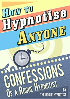 How to Hypnotise Anyone - Confessions of a Rogue Hypnotist (English Edition) von [The Rogue Hypnotist]
