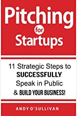 Pitching for Startups: 11 Strategic Steps to Successfully Speak in Public & Build Your Business! Paperback