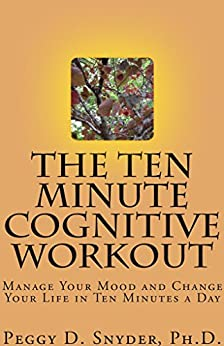 The Ten Minute Cognitive Workout: Manage Your Mood and Change Your Life in Ten Minutes a Day by [Snyder, Peggy]