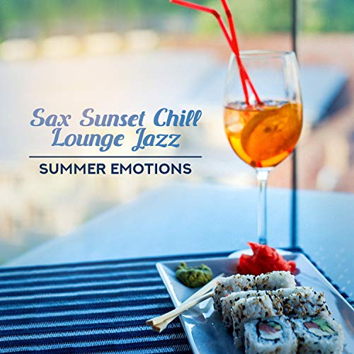 Sax Sunset Chill Lounge Jazz: Summer Emotions - Cocktail Bar, Coffee Time, Good Feeling, Dinner, Restaurant, The Best Smooth Music (Smooth Instrumental Jazz)