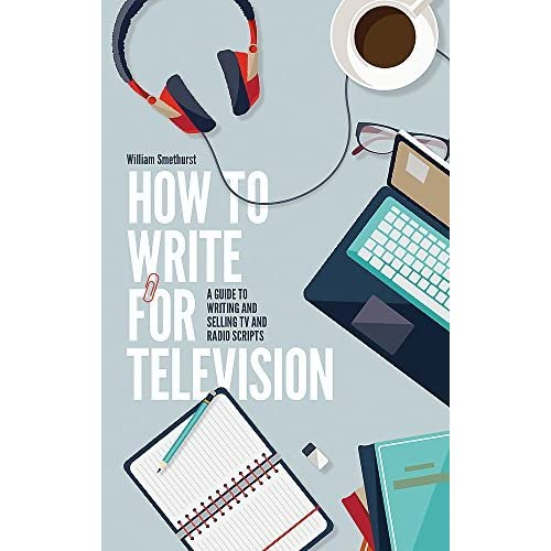 How To Write For Television 7th Edition: A guide to writing and selling TV and radio scripts by William Smethurst (2016-02-18)