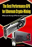The Best Performance GPU for Ethereum Crypto-Mining: What are the top GPUs to mine Ethereum? (English Edition)