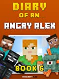 Diary of an Angry Alex: Book 6 [An Unofficial Minecraft Book] (Minecraft Tales 54)