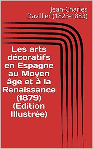 Les arts décoratifs en Espagne au Moyen âge et à la Renaissance (1879) (Edition Illustrée)