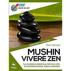 Mushin. Vivere zen: La filosofia orientale per una vita di consapevolezza, gioia e armonia (Italian Edition)