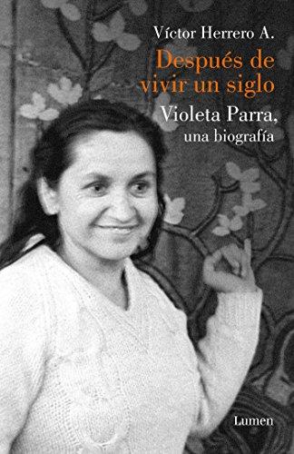 Después de vivir un siglo: Una biografía de Violeta Parra (MEMORIAS Y BIOGRAFIAS) por Víctor Herrero