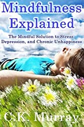 Mindfulness Explained: The Mindful Solution to Stress, Depression, and Chronic Unhappiness