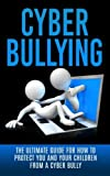 Cyberbullying: The Ultimate Guide for How to Protect You and Your Children From A Cyber Bully...