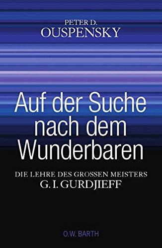 Auf der Suche nach dem Wunderbaren: Die Lehre des großen Meisters G. I. Gurdjieff