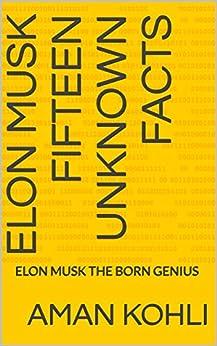 ELON MUSK FIFTEEN UNKNOWN FACTS: ELON MUSK THE BORN GENIUS (English Edition) di [KOHLI, AMAN]