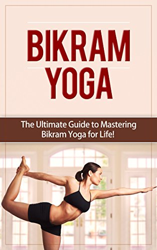 Bikram Yoga: The Ultimate Guide to Mastering Bikram Yoga for ...