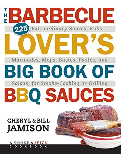 The Barbecue Lover's Big Book of BBQ Sauces: 225 Extraordinary Sauces, Rubs, Marinades, Mops, Bastes, Pastes, and Salsas, for Smoke-Cooking or Grilling (Bbq Of Book Big)