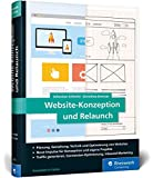 Website-Konzeption und Relaunch: Das Handbuch für die Praxis. Website-Konzepte entwickeln, Webseiten optimieren, Besucher begeistern
