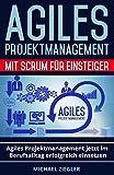 Agiles Projektmanagement mit Scrum für Einsteiger: Agiles Projektmanagement jetzt im Berufsalltag erfolgreich einsetzen