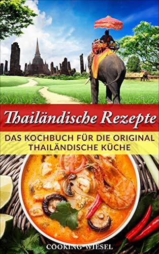 Thailändische Rezepte: Das Kochbuch für die original thailändische Küche