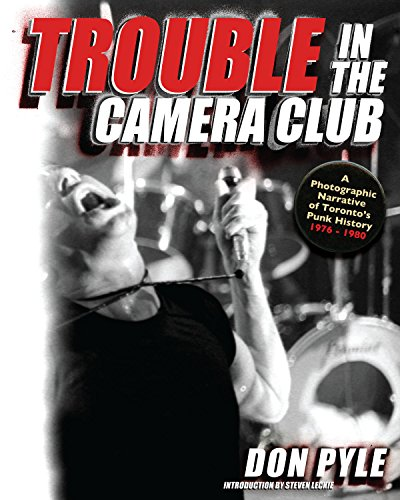 Trouble in the Camera Club: A Photographic Narrative of Toronto's Punk History 1976-1980 -