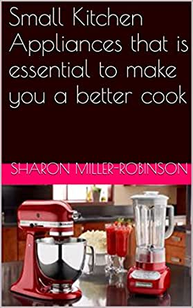 Small Kitchen Appliances That Is Essential To Make You A Better Cook English Edition Ebook Miller Robinson Sharon Amazon De Kindle Shop