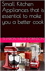 Small Kitchen Appliances that is essential to make you a better cook (English Edition)