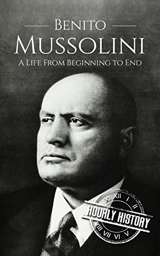 Benito Mussolini: A Life From Beginning to End (World War 2 Biographies Book 5) (English Edition)