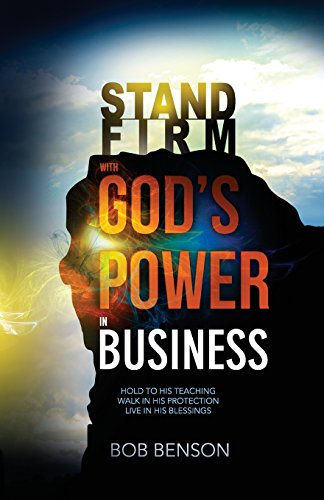 Stand Firm With God's Power in Business: Hold to His Teaching - Walk in His Protection - Live in His Blessings