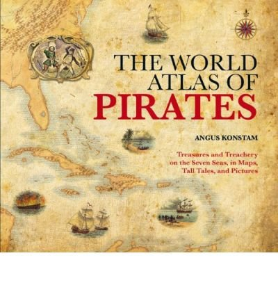 (The World Atlas of Pirates: Treasures and Treachery on the Seven Seas, in Maps, Tall Tales, and Pictures) By Konstam, Angus (Author) Hardcover on