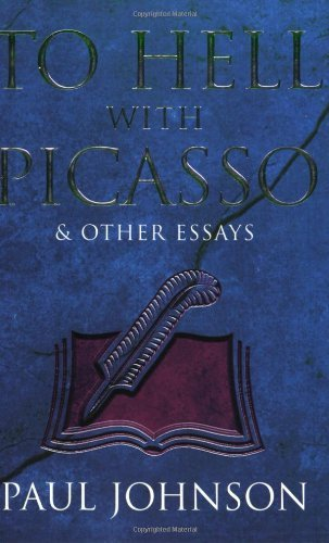 TO HELL WITH PICASSO AND OTHER ESSAYS: SELECTED PIECES FROM THE ''SPECTATOR''' by PAUL JOHNSON (1997-05-04)