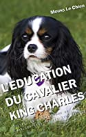 L'EDUCATION DU CAVALIER KING CHARLES: Toutes les astuces pour un Cavalier King Charles bien éduqué