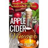 Apple Cider Vinegar: Powerful Remedies To Heal The Body & Improve Your Health (Easy at Home Recipes) (English Edition)