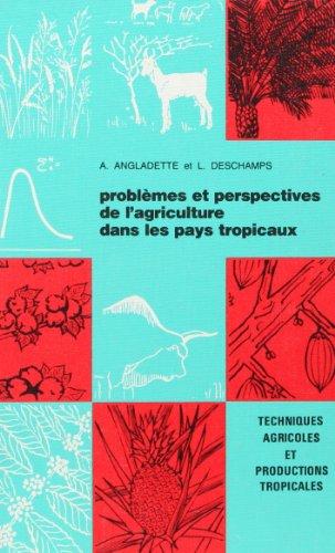 Problèmes et perspectives de l'agriculture dans les pays tropicaux (Techniques agricoles et productions tropicales) par André Angladette