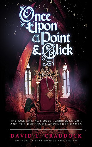 Once Upon a Point and Click: The Tale of King's Quest, Gabriel Knight, and the Queens of Adventure Gaming (English Edition) (Computer-spiele Sierra)