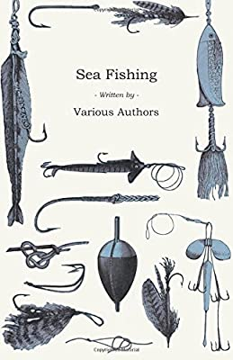 Sea Fishing - What Equipment to Use, How, Where and When to Fish - With Some Tips on How to Cook Fish Correctly from Detzer Press