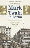 Mark Twain in Berlin. Bummel durch das europäische Chicago von Andreas Austilat