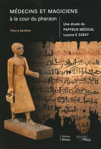 Médecins et magiciens à la cour du pharaon. Une étude du papyrus médical Louvre E32847 par Thierry Bardinet