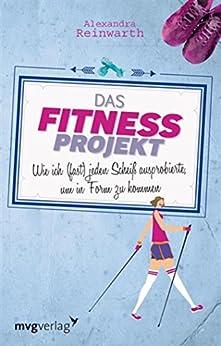 Das Fitnessprojekt: Wie ich  (fast) jeden Scheiß ausprobierte, um in Form zu kommen von [Reinwarth, Alexandra]